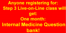 Anyone registering for Step 3 Live-on-Line class will get one month Internal Medicine Question Bank!